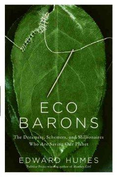 'Eco Barons: The Dreamers, Schemers, and Millionaires Who Are Saving Our Planet' by Edward Humes
