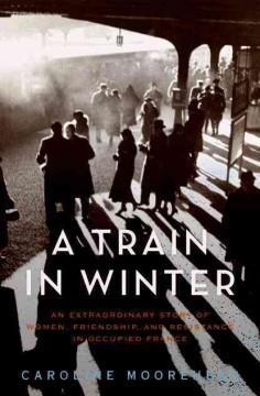 'A Train in Winter: An Extraordinary Story of Women, Friendship, and Resistance in Occupied France' by Caroline Moorehead