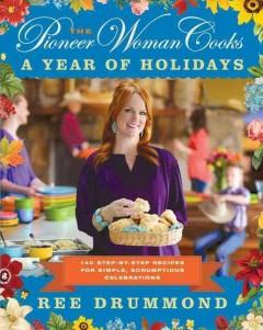 THE PIONEER WOMAN COOKS : A YEAR OF HOLIDAYS : 140 STEP-BY-STEP RECIPES FOR SIMPLE SCRUMPTIOUS CELE