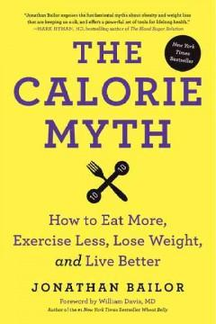 'The Calorie Myth: How to Eat More and Exercise Less, Lose Weight, and Live Better' by Jonathan Bailor