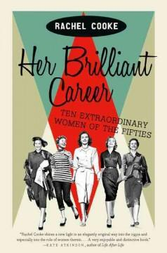 'Her Brilliant Career: Ten Extraordinary Women of the Fifties'  by  Rachel Cooke