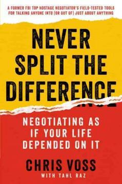 NEVER SPLIT THE DIFFERENCE : NEGOTIATING AS IF YOUR LIFE DEPENDED ON IT