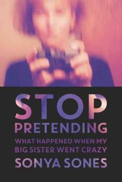 'Stop Pretending: What Happened When My Big Sister Went Crazy'  by  Sonya Sones