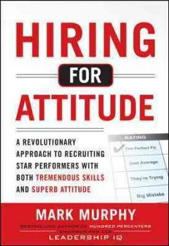 'Hiring for Attitude: A Revolutionary Approach to Recruiting and Selecting People with Both Tremendous Skills and Superb Attitude' by Mark Murphy