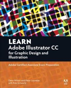 LEARN ADOBE ILLUSTRATOR CC FOR GRAPHIC DESIGN AND ILLUSTRATION : ADOBE CERTIFIED ASSOCIATE EXAM PREP