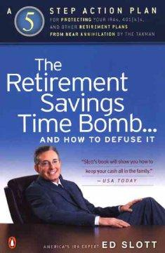 THE RETIREMENT SAVINGS TIME BOMB-- AND HOW TO DEFUSE IT : A FIVE-STEP ACTION PLAN FOR PROTECTING YOU