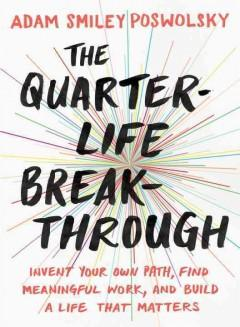 THE QUARTER-LIFE BREAKTHROUGH : INVENT YOUR OWN PATH FIND MEANINGFUL WORK AND BUILD A LIFE THAT MA