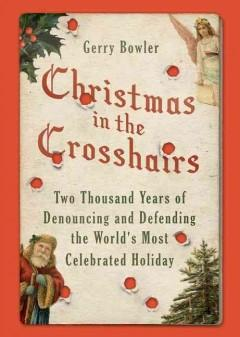 CHRISTMAS IN THE CROSSHAIRS : TWO THOUSAND YEARS OF DENOUNCING AND DEFENDING THE WORLD'S MOST CELEBR