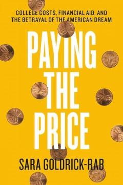 PAYING THE PRICE : COLLEGE COSTS FINANCIAL AID AND THE BETRAYAL OF THE AMERICAN DREAM