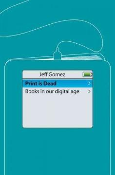 PRINT IS DEAD : BOOKS IN OUR DIGITAL AGE