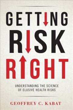 GETTING RISK RIGHT : UNDERSTANDING THE SCIENCE OF ELUSIVE HEALTH RISKS