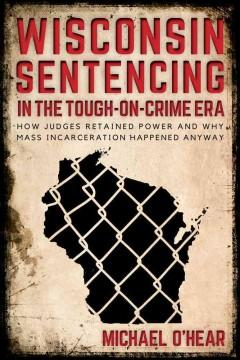 WISCONSIN SENTENCING IN THE TOUGH-ON-CRIME ERA : HOW JUDGES RETAINED POWER AND WHY MASS INCARCERATIO