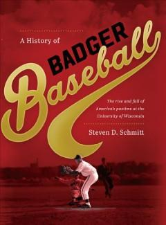 A HISTORY OF BADGER BASEBALL : THE RISE AND FALL OF AMERICA'S PASTIME AT THE UNIVERSITY OF WISCONSIN