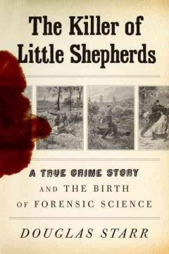 'The Killer of Little Shepherds: A True Crime Story and the Birth of Forensic Science' by Douglas Starr