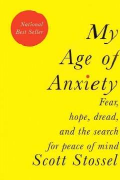 'My Age of Anxiety: Fear, Hope, Dread, and the Search for Peace of Mind' by Scott Stossel