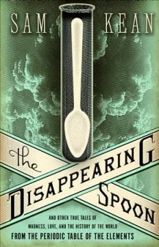 'The Disappearing Spoon: And Other True Tales of Madness, Love, and the History of the World from the Periodic Table of the Elements' by Sam Kean
