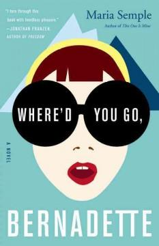 """Where'd You Go, Bernadette by Maria Semple"