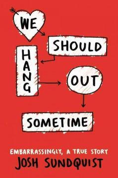 'We Should Hang Out Sometime'  by  Josh Sundquist