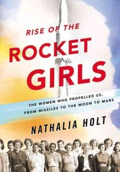 'Rise of the Rocket Girls: The Women Who Propelled Us, from Missiles to the Moon to Mars' by Nathalia Holt