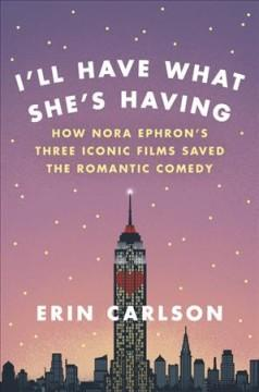 'I'll Have What She's Having: How Nora Ephron's Three Iconic Films Saved the Romantic Comedy'  by  Erin Carlson