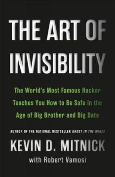 THE ART OF INVISIBILITY : THE WORLD'S MOST FAMOUS HACKER TEACHES YOU HOW TO BE SAFE IN THE AGE OF BI