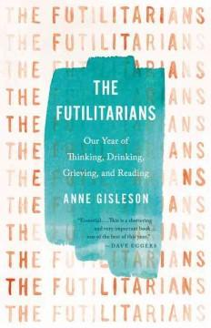 THE FUTILITARIANS : OUR YEAR OF THINKING DRINKING GRIEVING AND READING