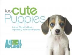 'Too Cute Puppies: Animal Planet's Most Impossibly Adorable Puppies' by Animal Planet