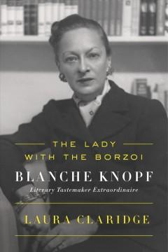 THE LADY WITH THE BORZOI : BLANCHE KNOPF LITERARY TASTEMAKER EXTRAORDINAIRE