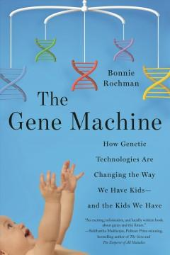 THE GENE MACHINE : HOW GENETIC TECHNOLOGIES ARE CHANGING THE WAY WE HAVE KIDS--AND THE KIDS WE HAVE