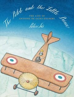 'The Pilot and the Little Prince: The Life of Antoine de Saint-Exupéry' by Peter Sís