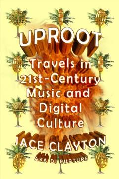 UPROOT : TRAVELS IN TWENTY-FIRST-CENTURY MUSIC AND DIGITAL CULTURE
