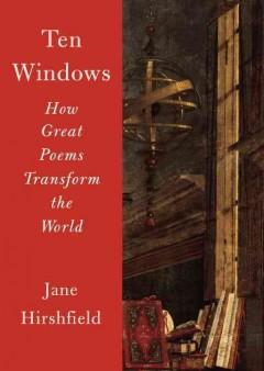 TEN WINDOWS : HOW GREAT POEMS TRANSFORM THE WORLD