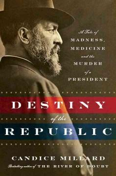 'Destiny of the Republic: A Tale of Madness, Medicine and the Murder of a President'  by  Candice Millard