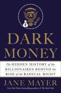 'Dark Money: The Hidden History of the Billionaires Behind the Rise of the Radical Right' by Jane Mayer