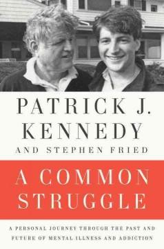 'A Common Struggle: A Personal Journey Through the Past and Future of Mental Illness and Addiction' by Patrick J. Kennedy