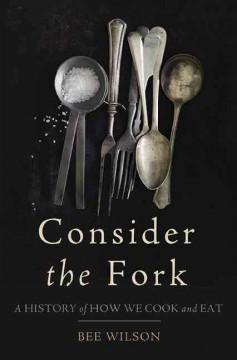 'Consider the Fork: How Technology Transforms the Way We Cook and Eat' by Bee Wilson