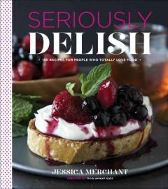 'Seriously Delish: 150 Recipes for People Who Totally Love Food' by Jessica Merchant
