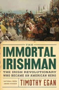 'The Immortal Irishman: The Irish Revolutionary Who Became an American Hero' by Timothy Egan