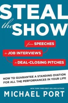 STEAL THE SHOW : FROM SPEECHES TO JOB INTERVIEWS TO DEAL-CLOSING PITCHES HOW TO GUARANTEE A STANDIN