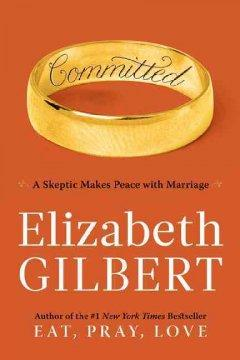 'Committed: A Skeptic Makes Peace with Marriage' by Elizabeth Gilbert