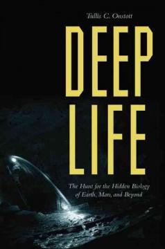 DEEP LIFE : THE HUNT FOR THE HIDDEN BIOLOGY OF EARTH MARS AND BEYOND