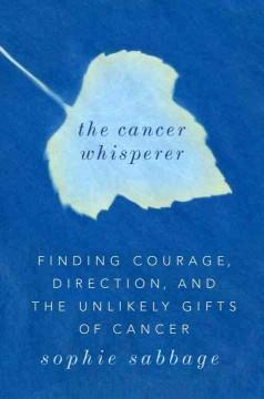 THE CANCER WHISPERER : FINDING COURAGE DIRECTION AND THE UNLIKELY GIFTS OF CANCER