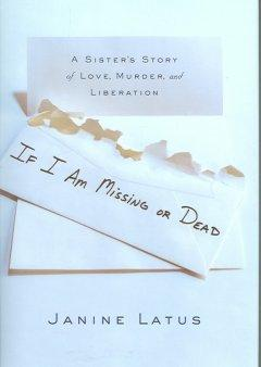 'If I Am Missing or Dead: A Sister's Story of Love, Murder, and Liberation' by Janine Latus