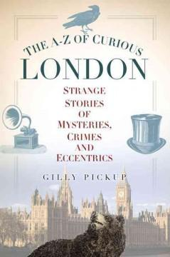 'The A-Z of Curious London: Strange Stories of Mysteries, Crimes and Eccentrics' by Gilly Pickup