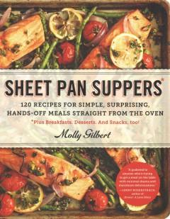 'Sheet Pan Suppers: 120 Recipes for Simple, Surprising, Hands-Off Meals Straight from the Oven' by Molly Gilbert