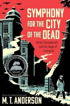 'Symphony for the City of the Dead: Dmitri Shostakovich and the Siege of Leningrad' by M.T. Anderson