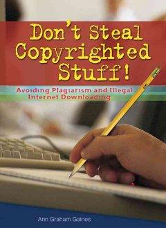DON'T STEAL COPYRIGHTED STUFF : AVOIDING PLAGIARISM AND ILLEGAL INTERNET DOWNLOADING