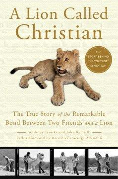'A Lion Called Christian: The True Story of the Remarkable Bond Between Two Friends and a Lion' by Anthony Bourke