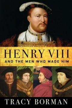 Henry VIII and the men who made him