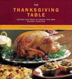 THE THANKSGIVING TABLE : RECIPES AND IDEAS TO CREATE YOUR OWN HOLIDAY TRADITION
